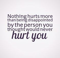 Hurting Quotes On Relationship Nothing Hurts More Than Being Disappointedthe Person You Thought .