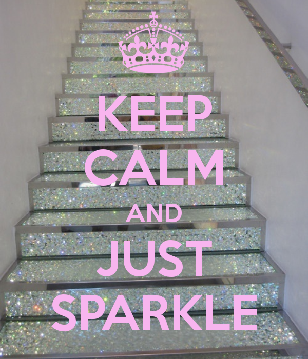 KEEP CALM AND JUST SPARKLE... You don't have to tell ME twice... ;)