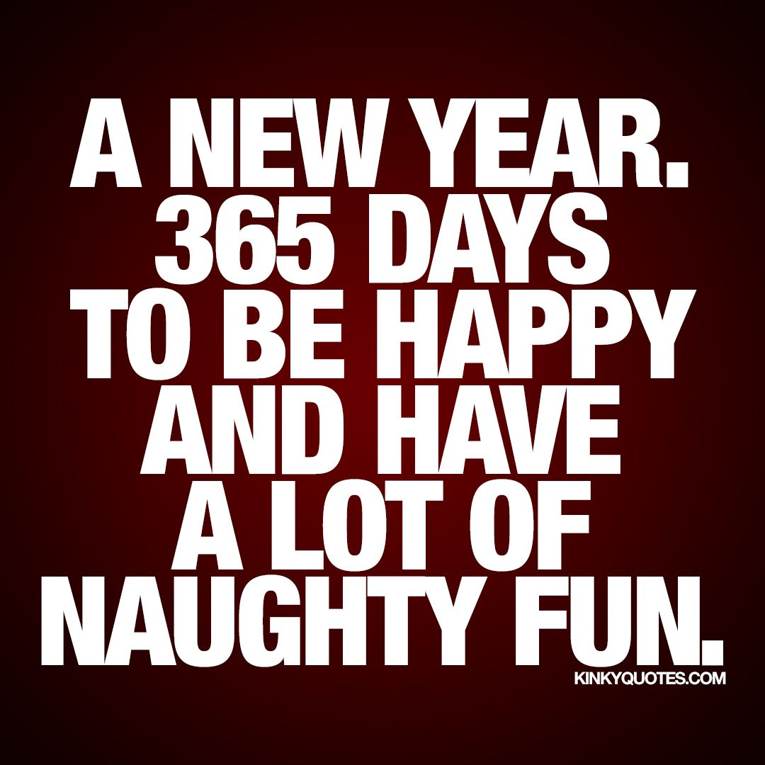 """""""A new year. 365 days to be happy and have a lot of naughty fun."""" It's a brand new year waiting for you! Enjoy this naughty quote from us!"""