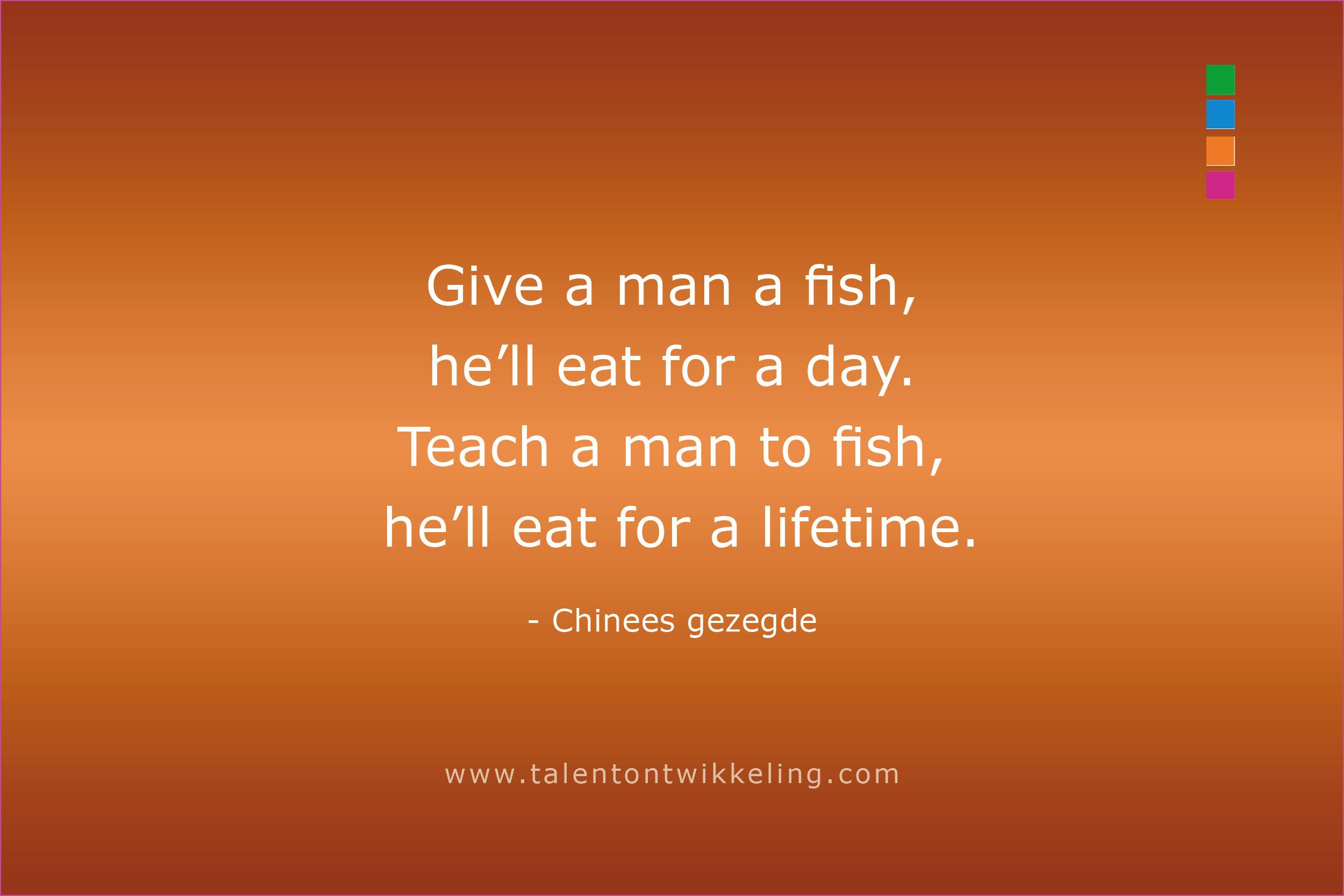 Give a man a fish and you feed him for a day. Teach a man