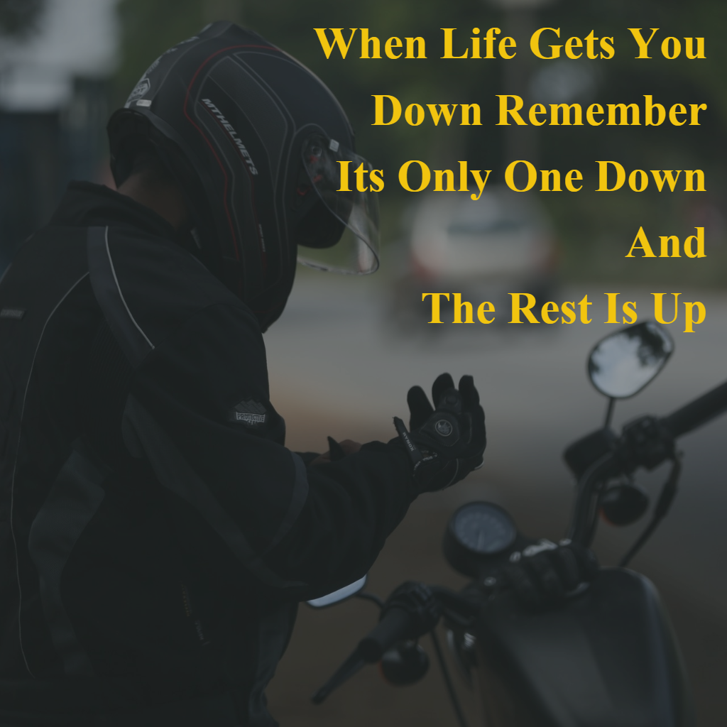 When Life Gets You Down Remember Its Only One Down And The Rest Is Up Biker Quotes Motorcycle Quotes When Life