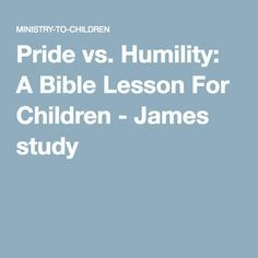 Pride vs. Humility: A Bible Lesson For Children - James study