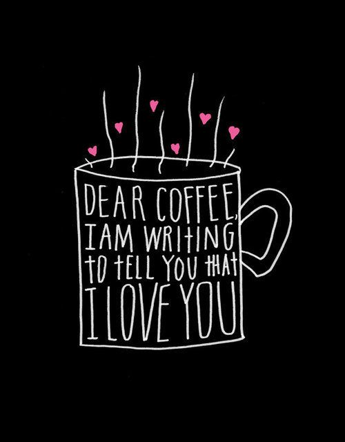 Dear coffee I am writing to tell you that I love you