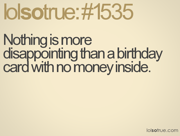 Nothing is more disappointing than a birthday card with no money inside.