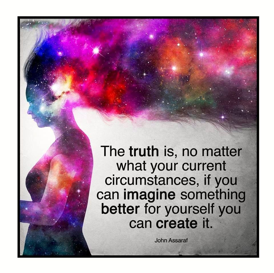 The TRUTH is, no matter what your current circumstances, if you can IMAGINE something BETTER for yourself, you can CREATE it.
