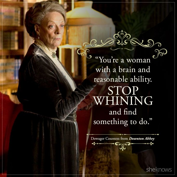 Image result for downton abbey dowager countess you are a woman with