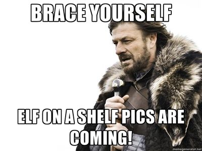 Brace yourself elf on a shelf pics are coming!