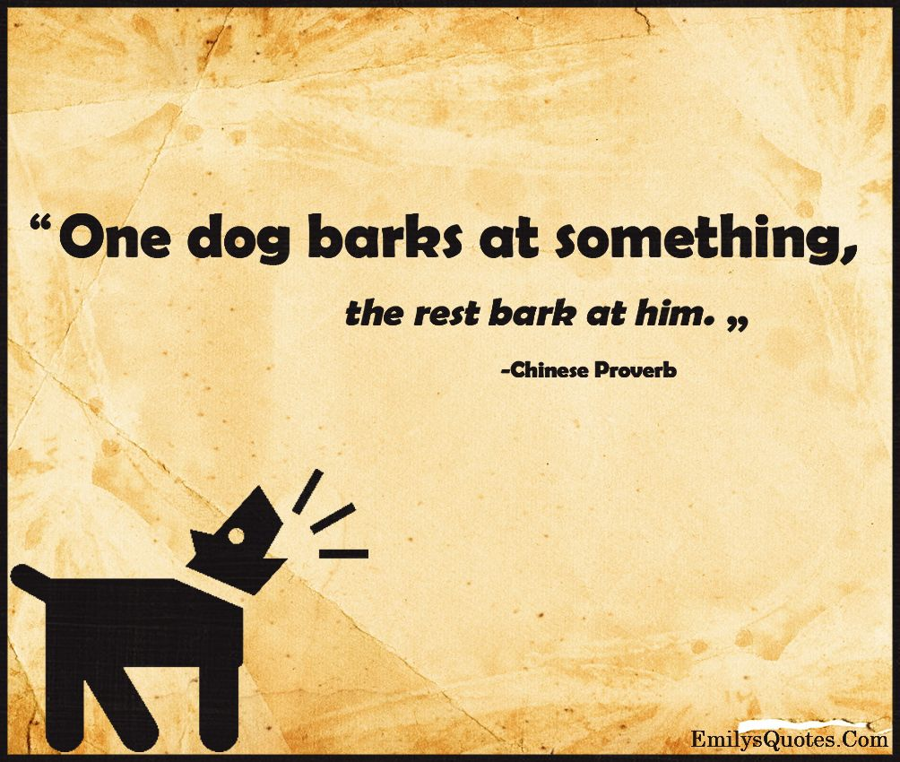 One Dog Barks At Something The Rest Bark At Him Popular Inspirational Quotes At Emilysquotes Inspirational Words Inspirational Quotes Proverbs