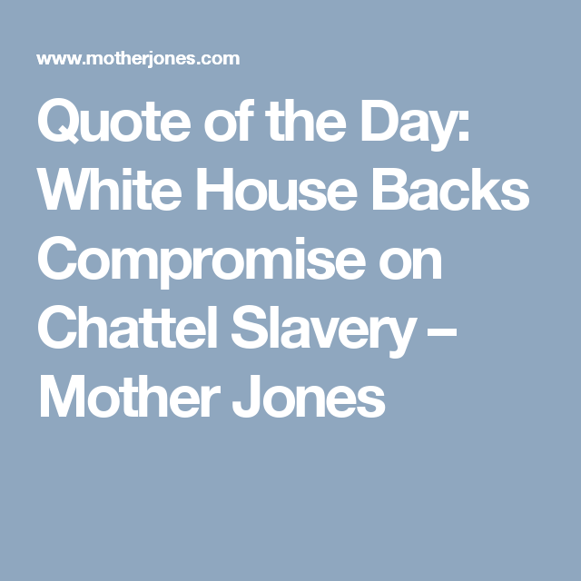 Quote Of The Day White House Backs Compromise On Chattel Slavery