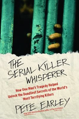 Cover image for The serial killer whisperer : how one man's tragedy helped unlock the deadliest secrets of the world's most terrifying killer / Pete Earley.
