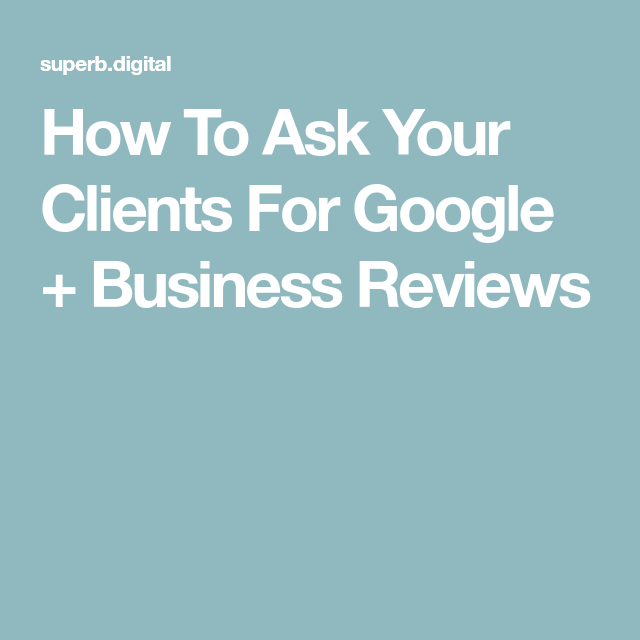 How To Ask Your Clients For Google + Business Reviews ...