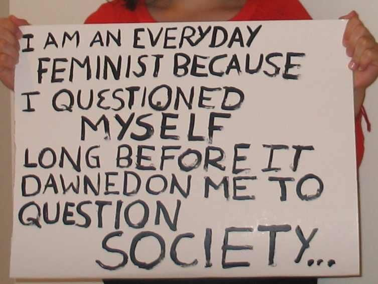 Feminism makes you question everything.