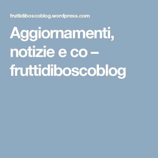 Aggiornamenti, notizie e co – fruttidiboscoblog