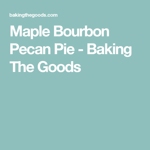 Maple Bourbon Pecan Pie - Baking The Goods