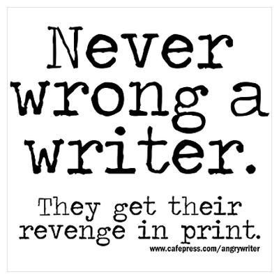 Never wrong a writer. They get their revenge in print