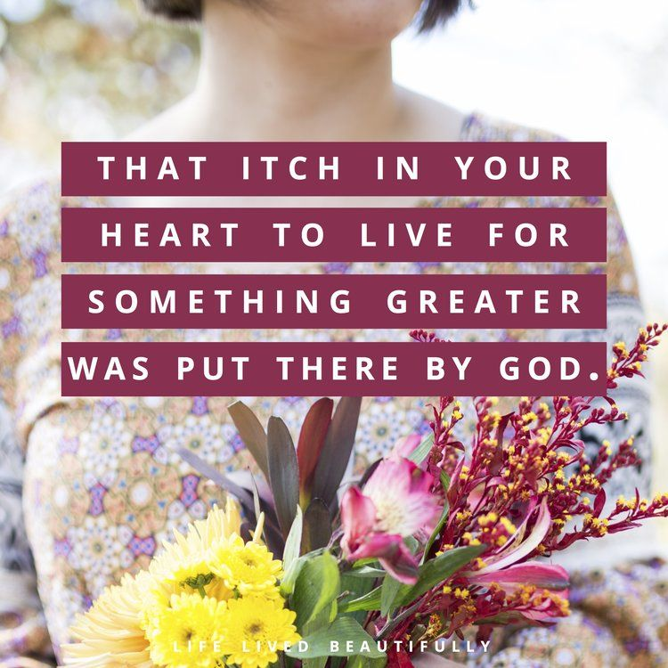 That itch in your heart to live for something greater was put there for a  reason. It isn't to add more to your resume. It isn't to make your name  famous or accumulate wealth. It is impossible to fulfill on your own. The  big dreams we have in our heart were meant to point us to Christ and to
