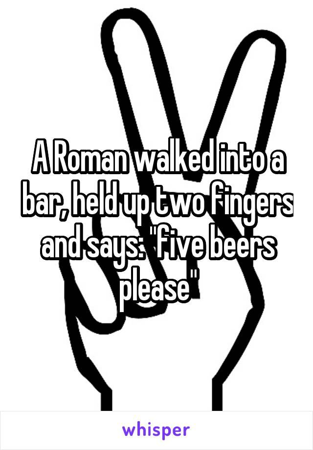 A Roman Walked Into A Bar Held Up Two Fingers And Says Five