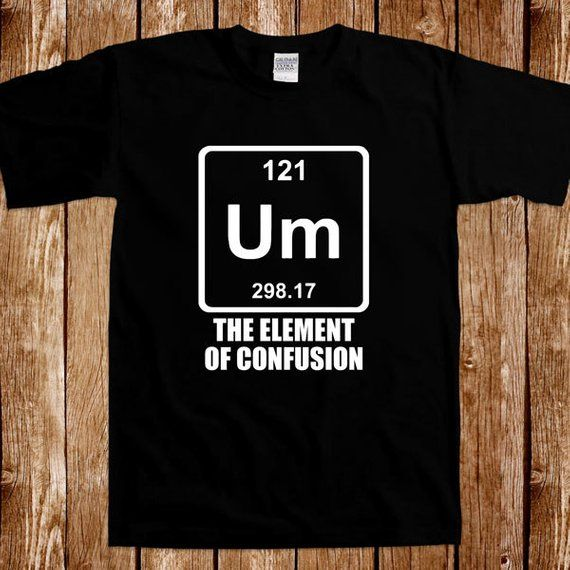 8e6c72f3fd5 Um The Element Of Confusion Chemistry T shirt Geek Nerd Science Tee Shirt  Periodic Table School Humo