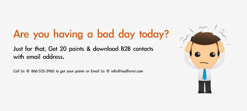Are you having a bad day today?  Just for that, Get 20 points & download B2B contacts with email address.    Call Us @ 866-535-3960 to get your points or email us @ info@leadferret.com