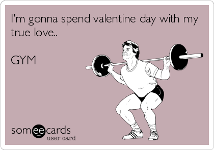 I M Gonna Spend Valentine Day With My True Love I Work Out Gym Humor Gym Memes