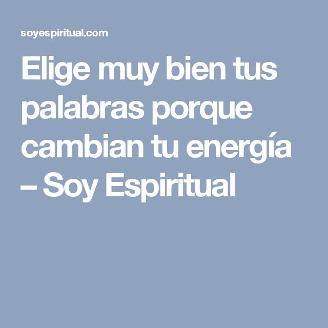 Elige muy bien tus palabras porque cambian tu energía – Soy Espiritual