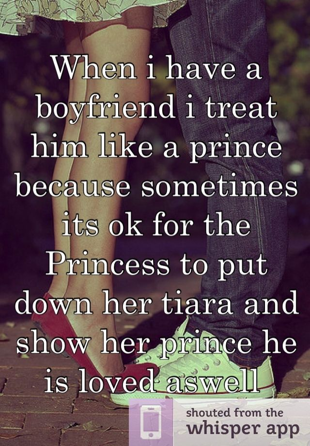 When I Have A Boyfriend I Treat Him Like A Prince Because