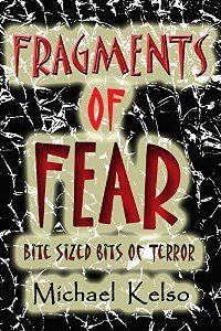 Fragments of Fear (book) by Michael Kelso. Short stories and flash fiction horror. There's plenty of chills and thrills in this collection of tiny tales of terror.