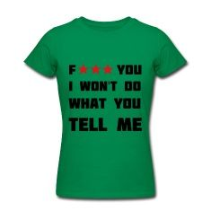 Fuck you, I won't do what you tell me.Women's T-Shirts.
