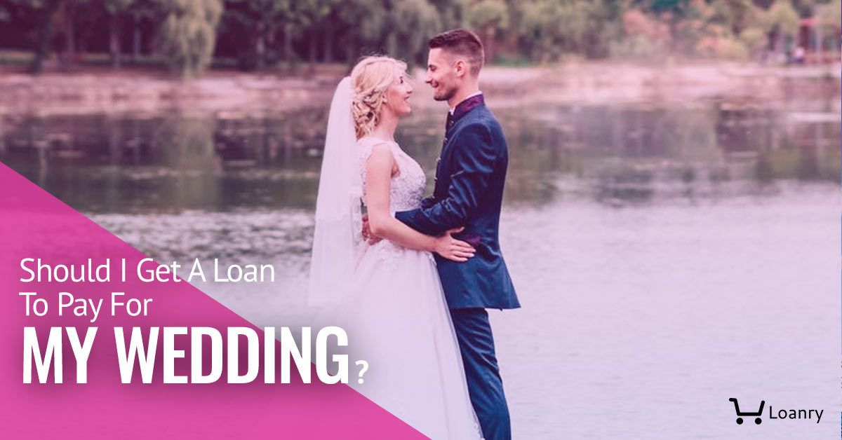 Should I Get A Loan To Pay For My Wedding In 2020 Wedding Loans Get A Loan Loan