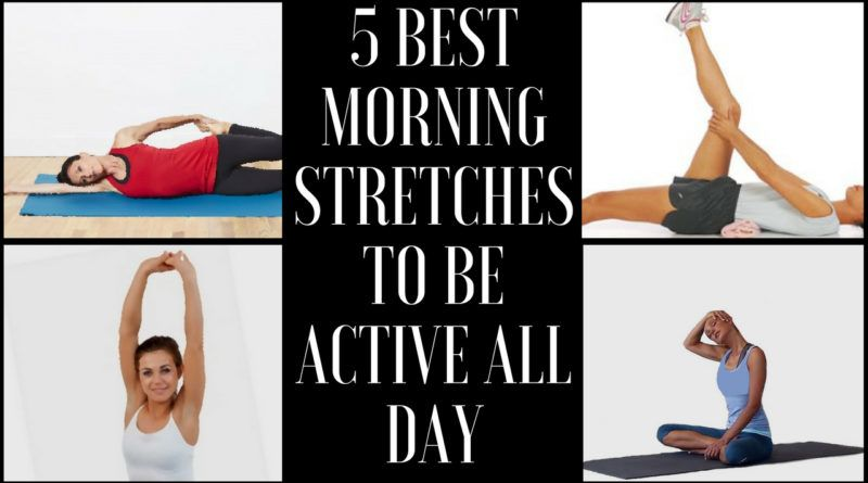 5 best morning stretches to be active all day fit body