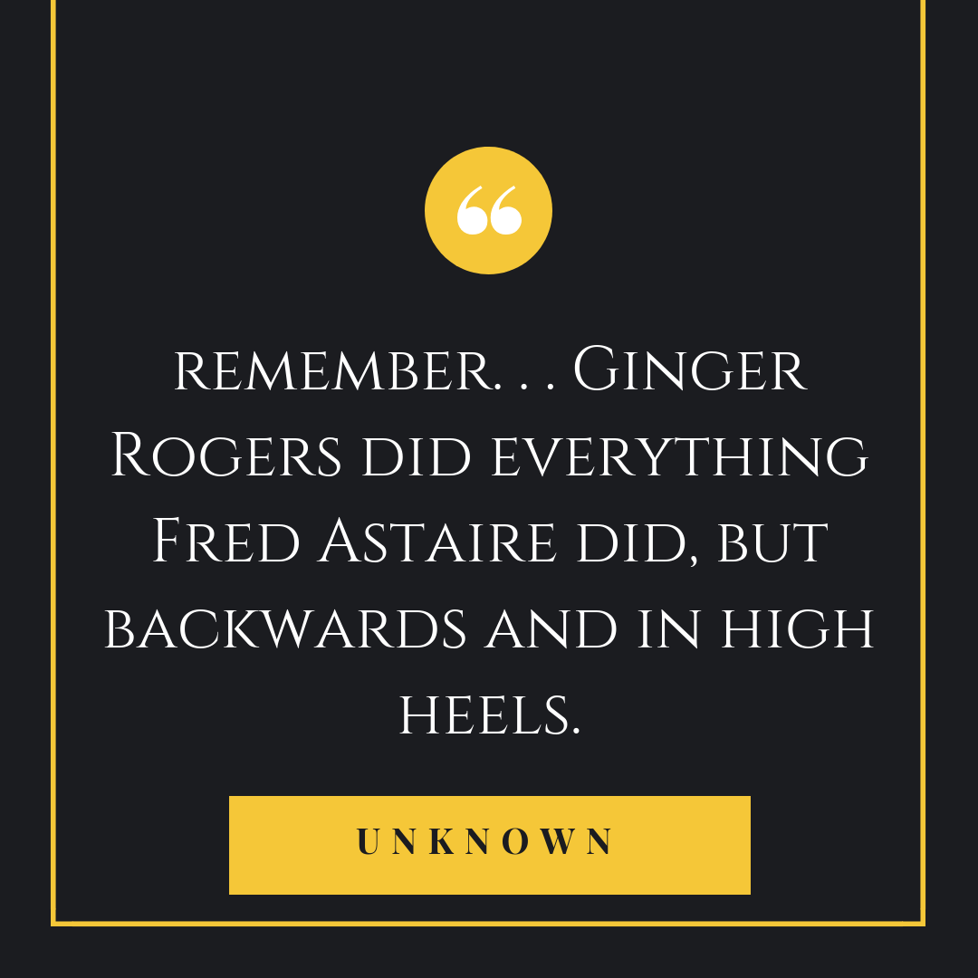 Remember Ginger Rogers Did Everything Fred Astaire Did But Backwards And In High Heels Dance Instruction