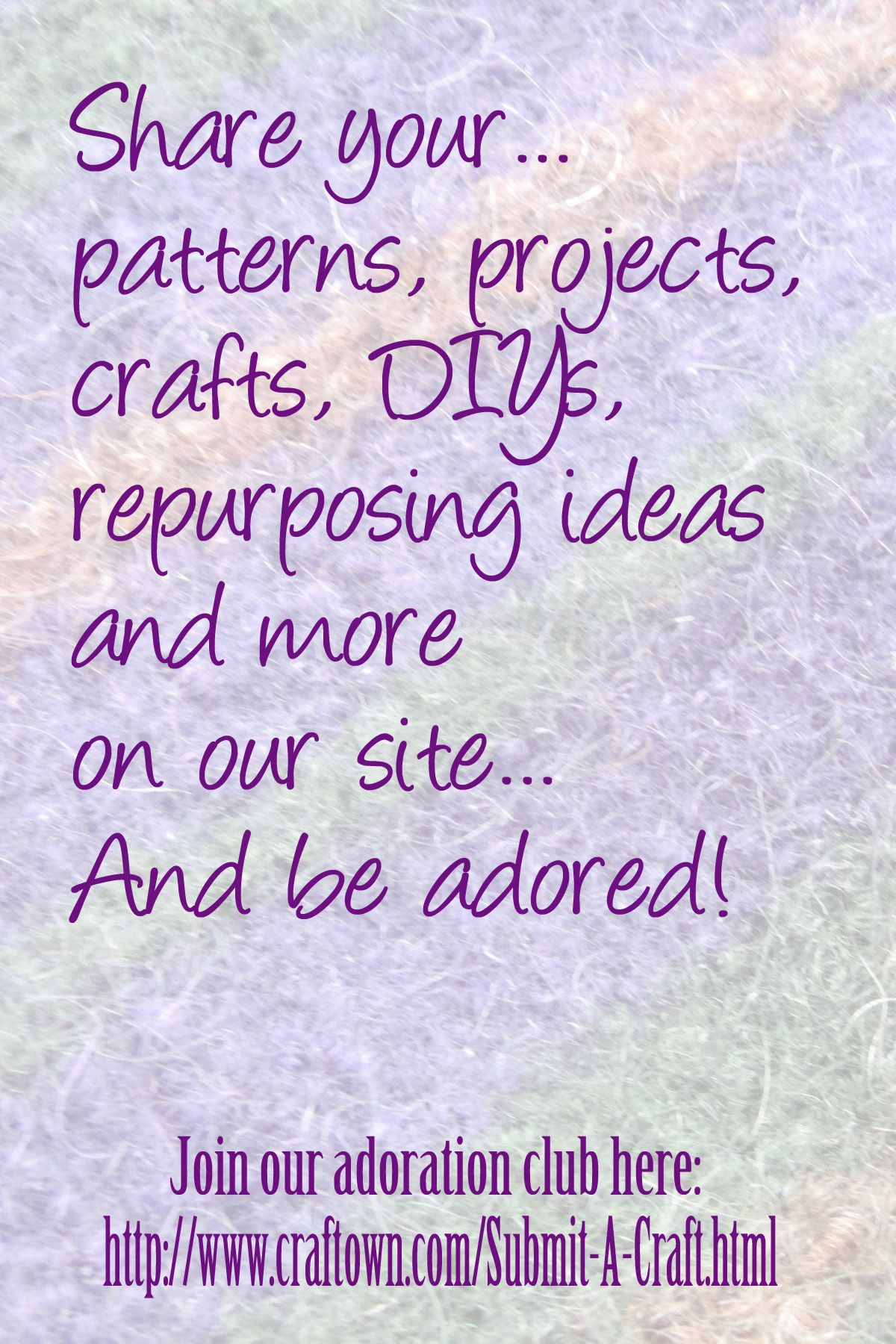 Share your...patterns, projects, crafts, DIYs and more on our site...And be adored!  Join our adoration club here> http://www.craftown.com/Submit-A-Craft.html
