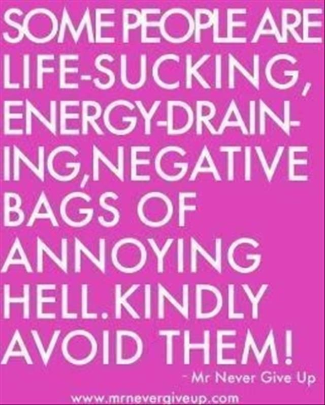 Some people are life-sucking, energy-draining, negative bags of ...