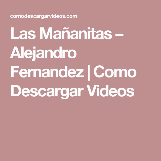 Las Mañanitas Alejandro Fernandez Como Descargar Videos Las Mañanitas Cumpleaños Feliz Cumpleaños Mariachi Hasta Mañana