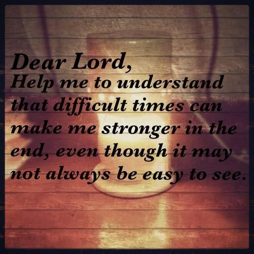 Dear Lord, Help Me To Understand That Difficult Times Can