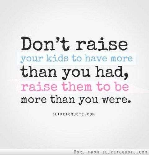 #lovequote #Quotes #heart #relationship #Love Don't raise your kids to have more than you had, raise them to be more than you were. #quote #quote Facebook: http://ift.tt/14w2ZAE Google+ http://ift.tt/14w2ZAG Twitter: http://ift.tt/14w2XZz #couples #insigh