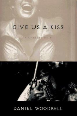 Give Us a Kiss: a country noir by Daniel Woodrell