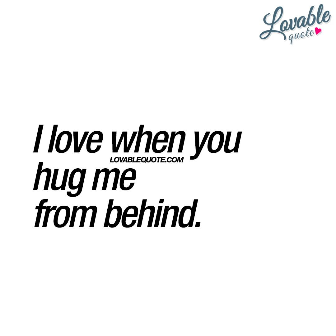 I love when you hug me from behind  Cute quote for him and her