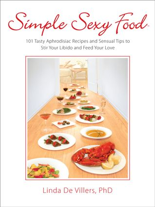 Simple Sexy Food: A Cookbook of 101 Tasty Aphrodisiac Recipes and Sensual Tips to Stir Your Libido and Feed Your Love #Valentines