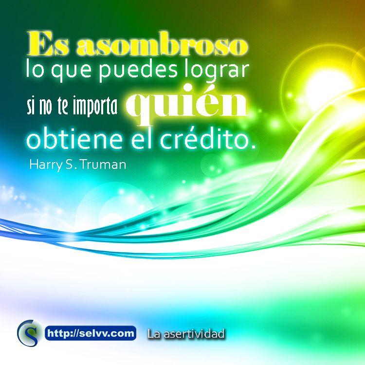 Es asombroso lo que puedes lograr si no te importa quién obtiene el crédito. Harry S. Truman.  http://selvv.com/la-asertividad/  #Selvv