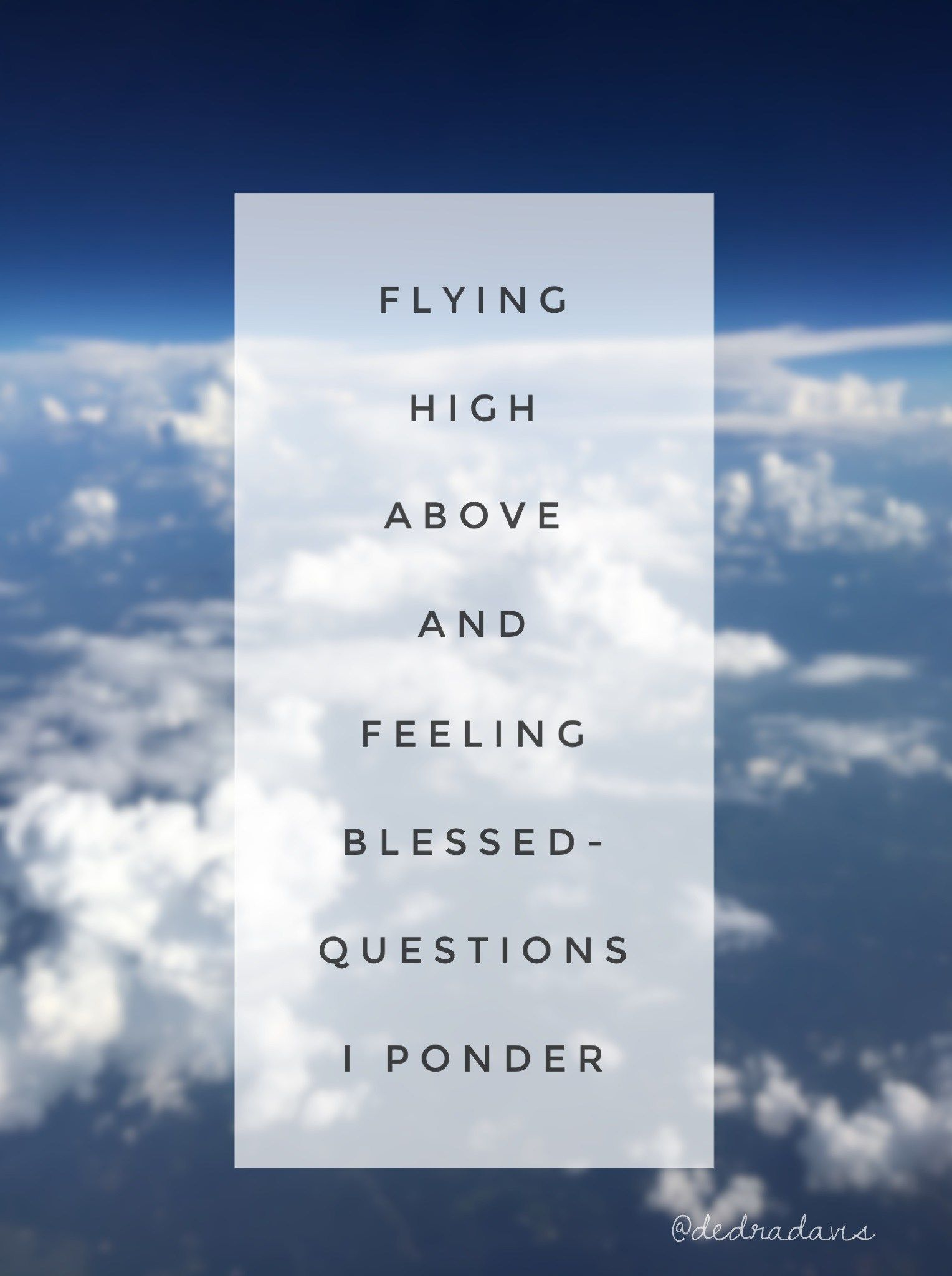 Flying High Above And Feeling Blessed Questions I Ponder While Flying Dedra Davis Writes This Or That Questions Feelings Inspirational Quotes