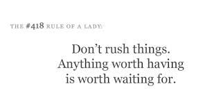 Anything worth having is worth waiting for.