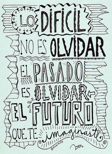 Lo Dificil No Es Olvidar El Pasado Es Olvidar El Futuro Que
