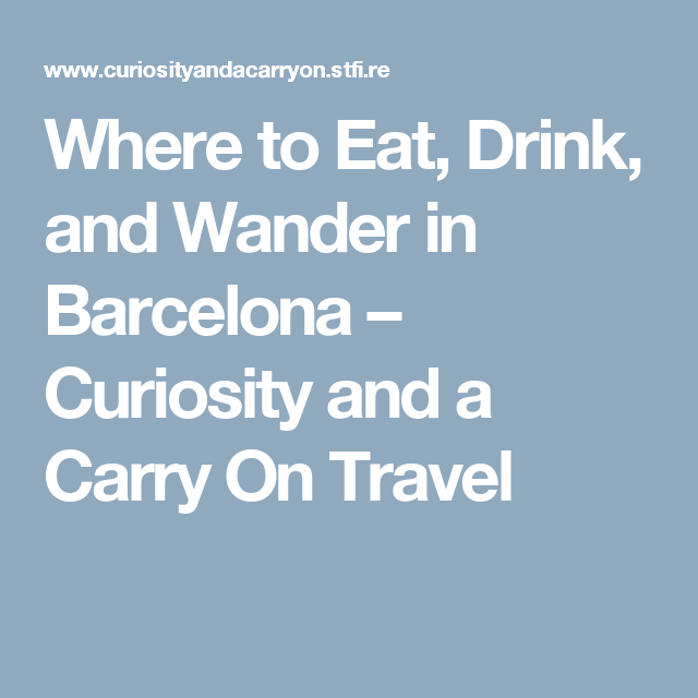 Where to Eat, Drink, and Wander in Barcelona – Curiosity and a Carry On Travel