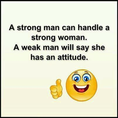 A strong man can handle a strong woman. A weak man will say she has an attitude. - Unknown http://quotlr.com/quotes-about-strength