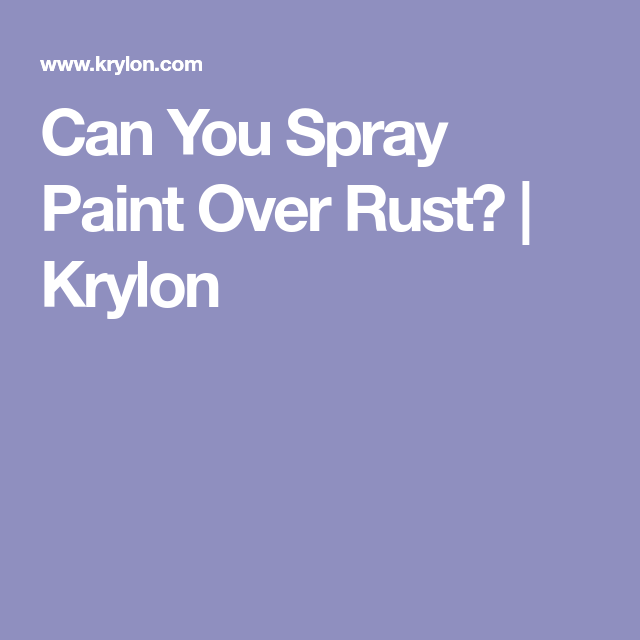 Can You Spray Paint Over Rust Krylon Good To Know