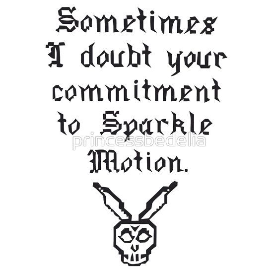 """Sometimes I doubt your commitment to Sparkle Motion."" Donnie Darko quote with Frank the bunny rabbit.  Available on different colors / shirts / phone cases / etc. :)"