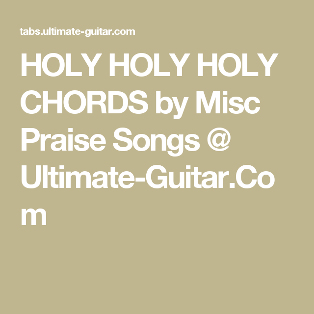 HOLY HOLY HOLY CHORDS by Misc Praise Songs @ Ultimate-Guitar.Com ...