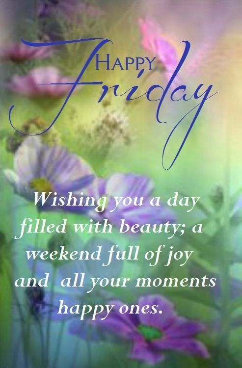 Have A Beautiful Happy Friday Wishing You Day Filled With Beauty Weekend Full Of Joy And All Your Moments Ones