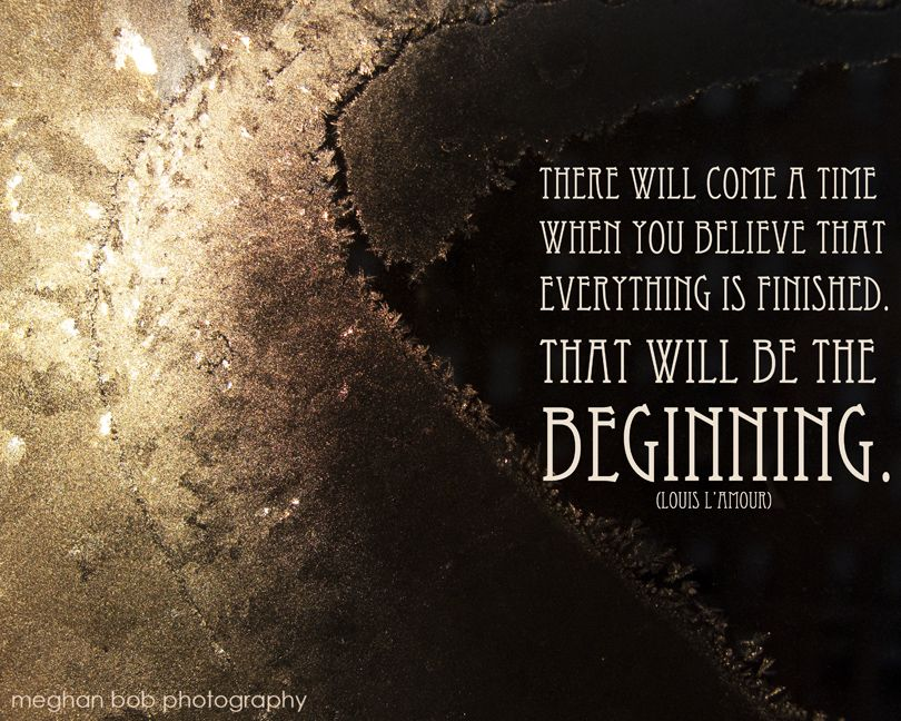 """There will come a time when you believe that everything is finished. That will be the beginning."" - Louis L'Amour"